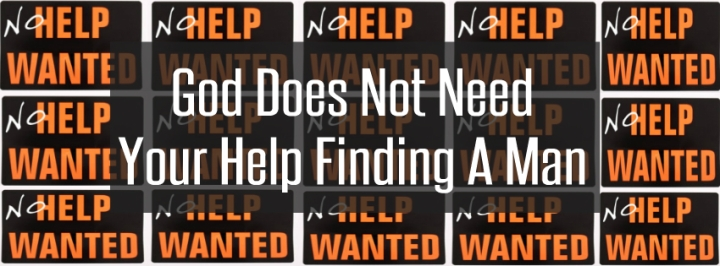 God Does Not Need Your Help Finding A Man